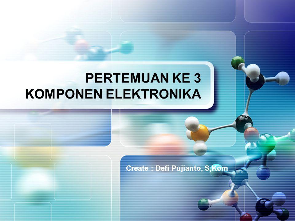 Create : Defi Pujianto, S,Kom PERTEMUAN KE 3 KOMPONEN ELEKTRONIKA