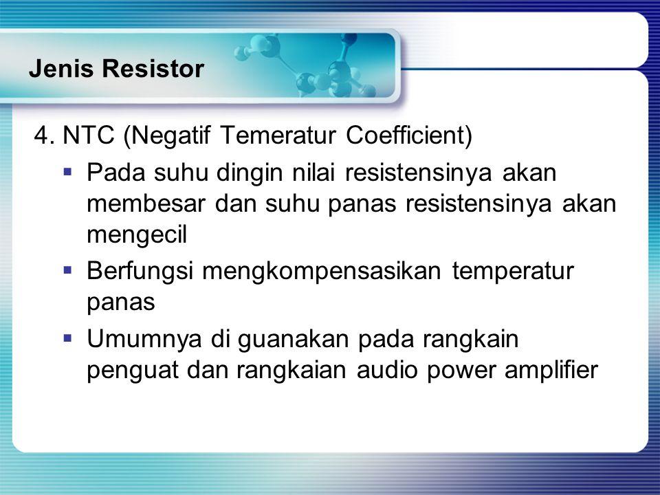 Jenis Resistor 4. NTC (Negatif Temeratur Coefficient)  Pada suhu dingin nilai resistensinya akan membesar dan suhu panas resistensinya akan mengecil