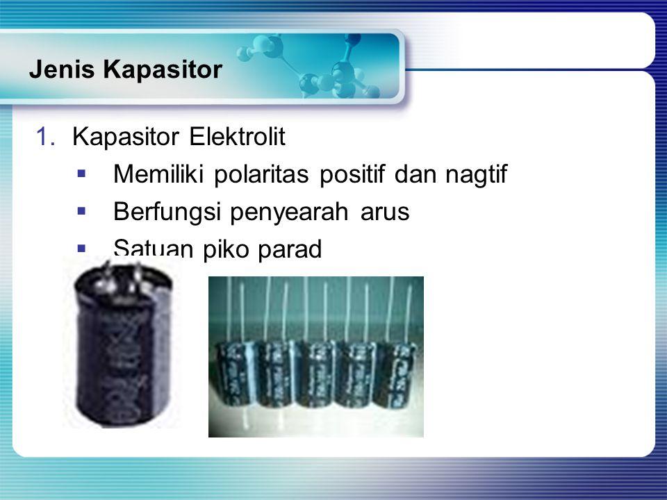 Jenis Kapasitor 1.Kapasitor Elektrolit  Memiliki polaritas positif dan nagtif  Berfungsi penyearah arus  Satuan piko parad