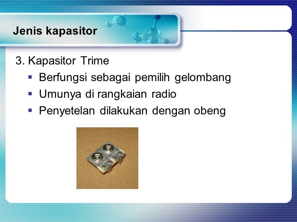 Jenis kapasitor 3. Kapasitor Trime  Berfungsi sebagai pemilih gelombang  Umunya di rangkaian radio  Penyetelan dilakukan dengan obeng