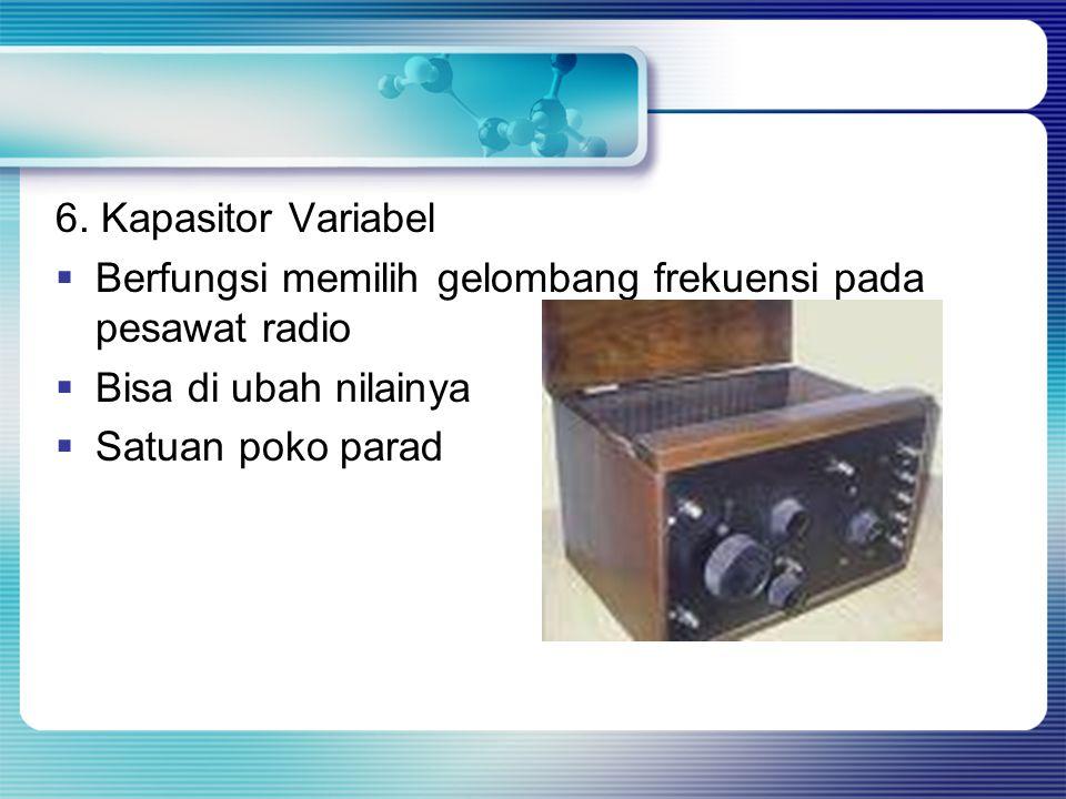 6. Kapasitor Variabel  Berfungsi memilih gelombang frekuensi pada pesawat radio  Bisa di ubah nilainya  Satuan poko parad