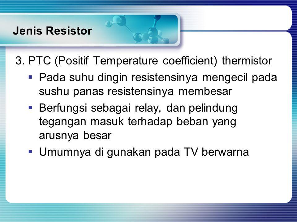 Jenis Resistor 3. PTC (Positif Temperature coefficient) thermistor  Pada suhu dingin resistensinya mengecil pada sushu panas resistensinya membesar 