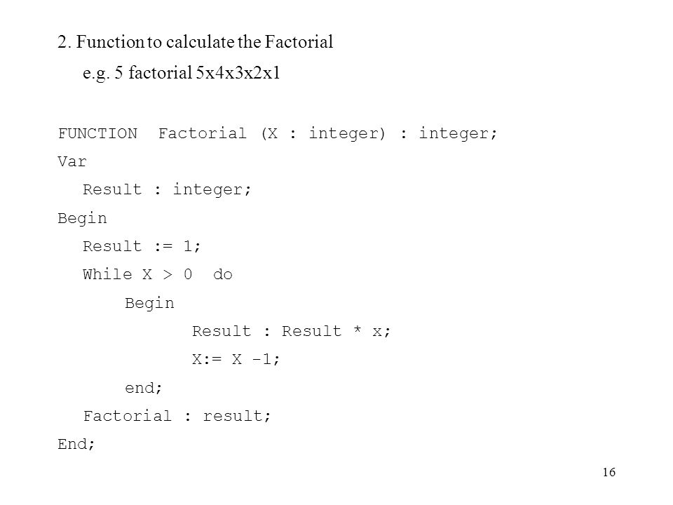 16 2. Function to calculate the Factorial e.g. 5 factorial 5x4x3x2x1 FUNCTION Factorial (X : integer) : integer; Var Result : integer; Begin Result :=