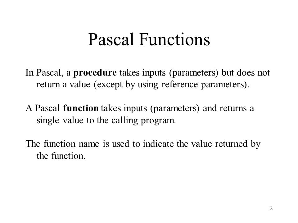 2 Pascal Functions In Pascal, a procedure takes inputs (parameters) but does not return a value (except by using reference parameters). A Pascal funct