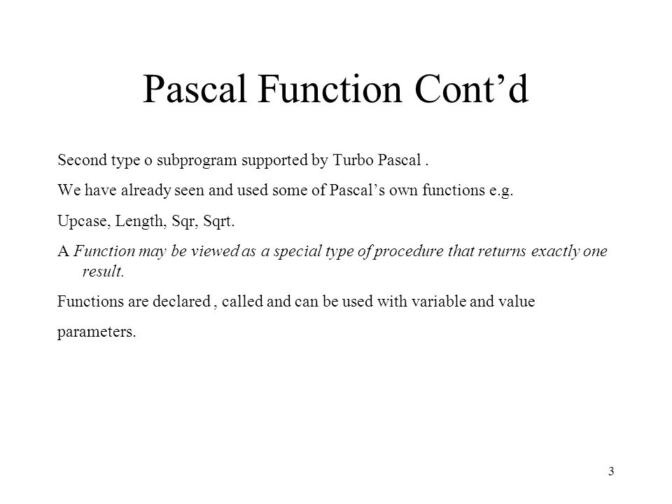 4 Pascal Function Cont'd Functions differ from procedures in that : The return type of a function is included in the function heading, Return type can be any simple data type i.e.