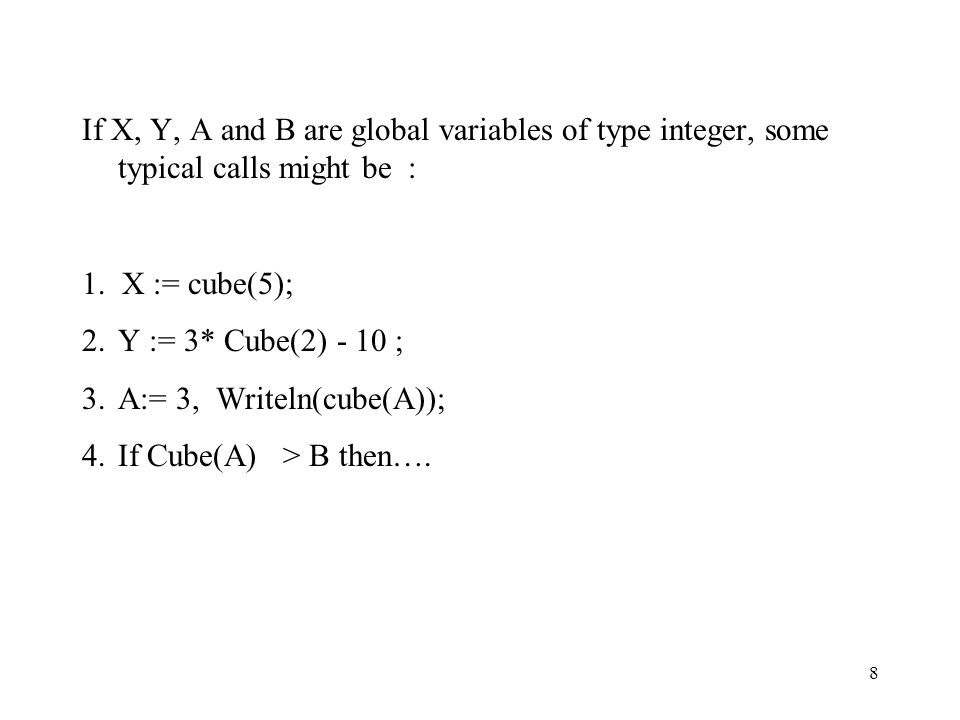 8 If X, Y, A and B are global variables of type integer, some typical calls might be : 1. X := cube(5); 2.Y := 3* Cube(2) - 10 ; 3.A:= 3, Writeln(cube
