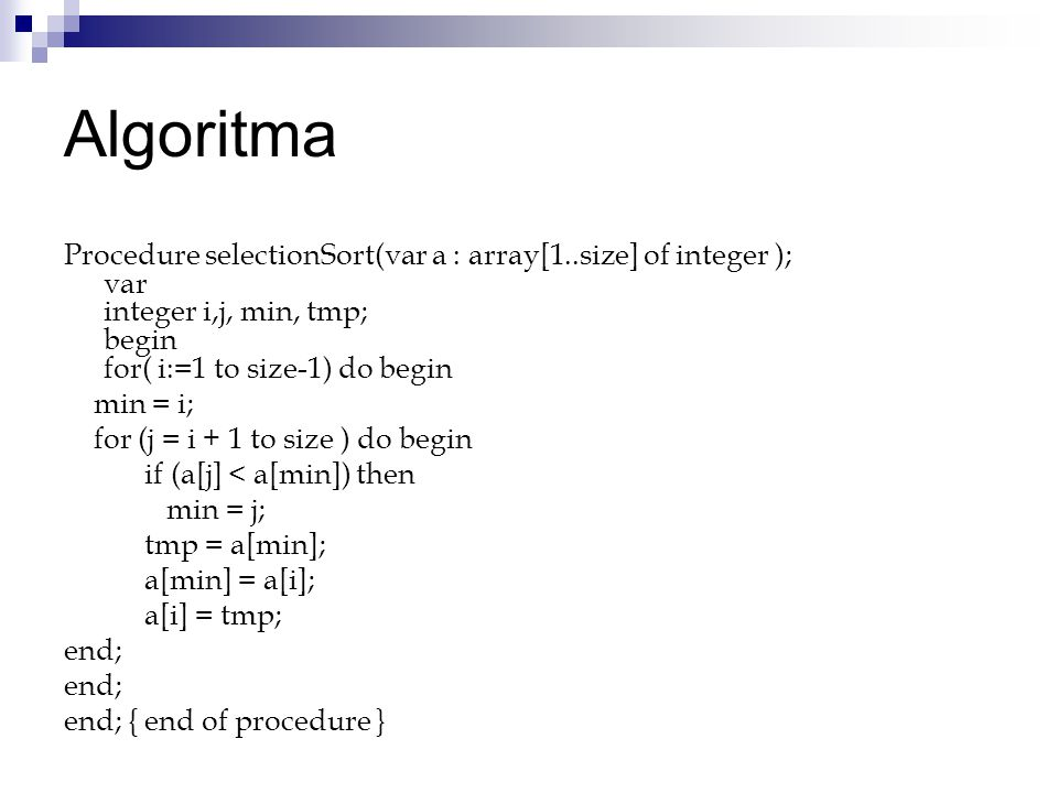 Algoritma Procedure selectionSort(var a : array[1..size] of integer ); var integer i,j, min, tmp; begin for( i:=1 to size-1) do begin min = i; for (j = i + 1 to size ) do begin if (a[j] < a[min]) then min = j; tmp = a[min]; a[min] = a[i]; a[i] = tmp; end; end; { end of procedure }