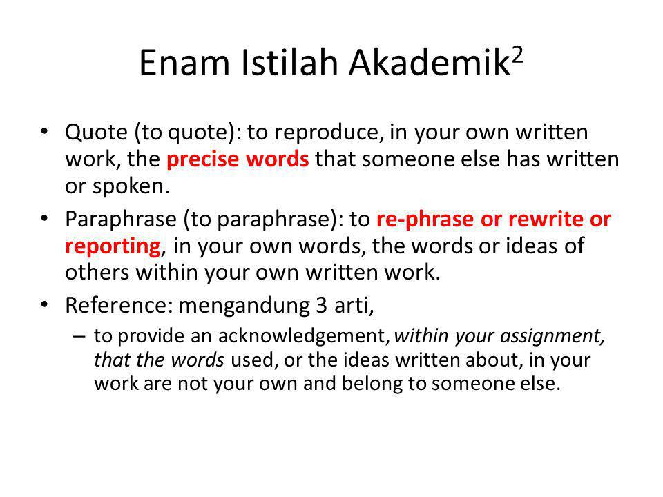 Enam Istilah Akademik (con't) Reference: – to reference is to provide an acknowledgement, at the end of your assignment, of the original sources from which your quotes and paraphrases were taken.