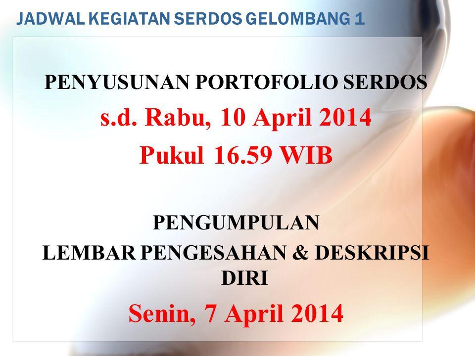 JADWAL KEGIATAN SERDOS GELOMBANG 1 PENYUSUNAN PORTOFOLIO SERDOS s.d. Rabu, 10 April 2014 Pukul 16.59 WIB PENGUMPULAN LEMBAR PENGESAHAN & DESKRIPSI DIR
