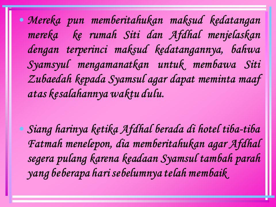 Mereka pun memberitahukan maksud kedatangan mereka ke rumah Siti dan Afdhal menjelaskan dengan terperinci maksud kedatangannya, bahwa Syamsyul mengamanatkan untuk membawa Siti Zubaedah kepada Syamsul agar dapat meminta maaf atas kesalahannya waktu dulu.