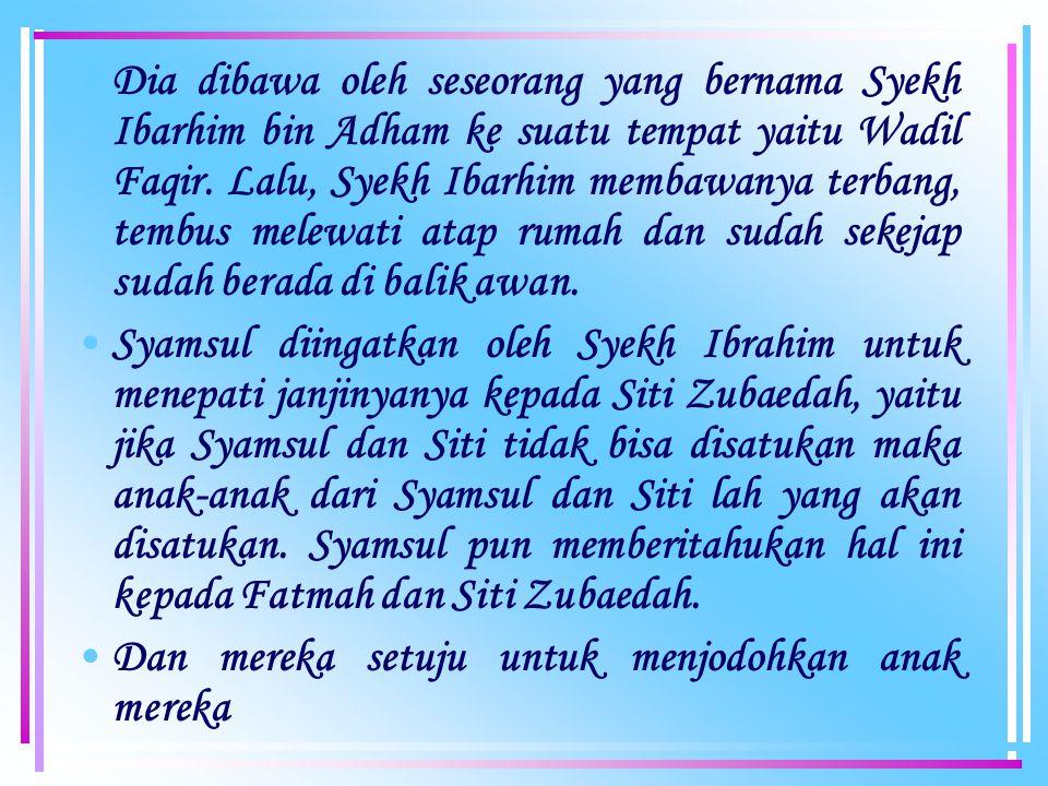 Dia dibawa oleh seseorang yang bernama Syekh Ibarhim bin Adham ke suatu tempat yaitu Wadil Faqir.