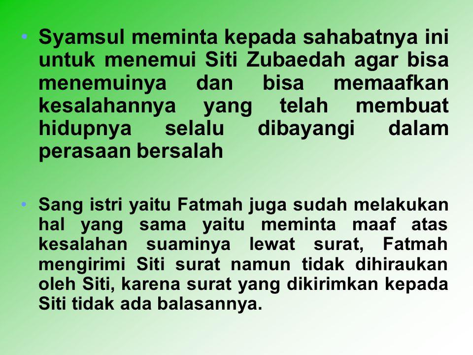 Syamsul meminta kepada sahabatnya ini untuk menemui Siti Zubaedah agar bisa menemuinya dan bisa memaafkan kesalahannya yang telah membuat hidupnya selalu dibayangi dalam perasaan bersalah Sang istri yaitu Fatmah juga sudah melakukan hal yang sama yaitu meminta maaf atas kesalahan suaminya lewat surat, Fatmah mengirimi Siti surat namun tidak dihiraukan oleh Siti, karena surat yang dikirimkan kepada Siti tidak ada balasannya.