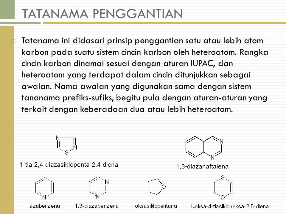TATANAMA PENGGANTIAN  Tatanama ini didasari prinsip penggantian satu atau lebih atom karbon pada suatu sistem cincin karbon oleh heteroatom.