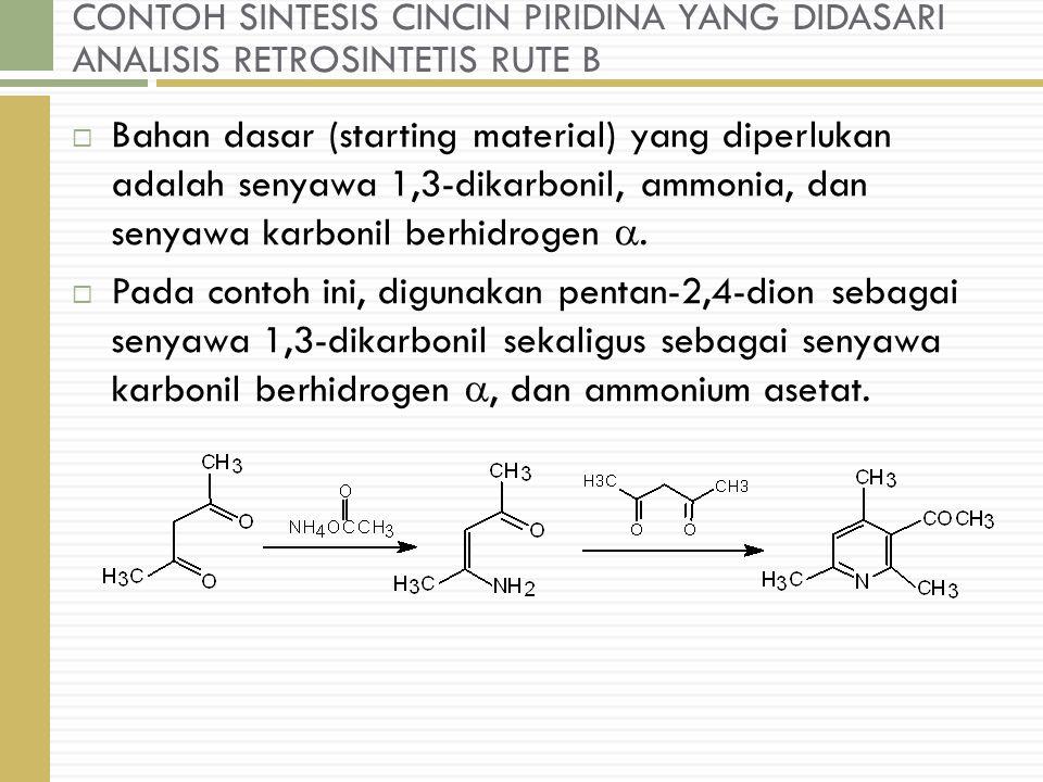 CONTOH SINTESIS CINCIN PIRIDINA YANG DIDASARI ANALISIS RETROSINTETIS RUTE B  Bahan dasar (starting material) yang diperlukan adalah senyawa 1,3-dikarbonil, ammonia, dan senyawa karbonil berhidrogen .