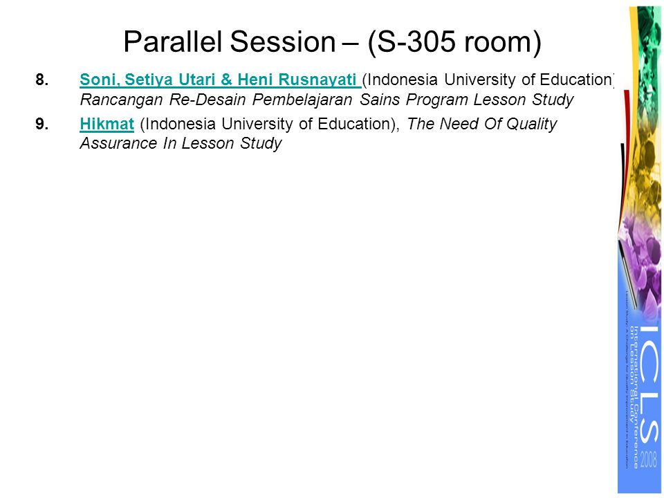 Parallel Session – (S-305 room) 8.Soni, Setiya Utari & Heni Rusnayati (Indonesia University of Education), Rancangan Re-Desain Pembelajaran Sains Program Lesson StudySoni, Setiya Utari & Heni Rusnayati 9.Hikmat (Indonesia University of Education), The Need Of Quality Assurance In Lesson StudyHikmat