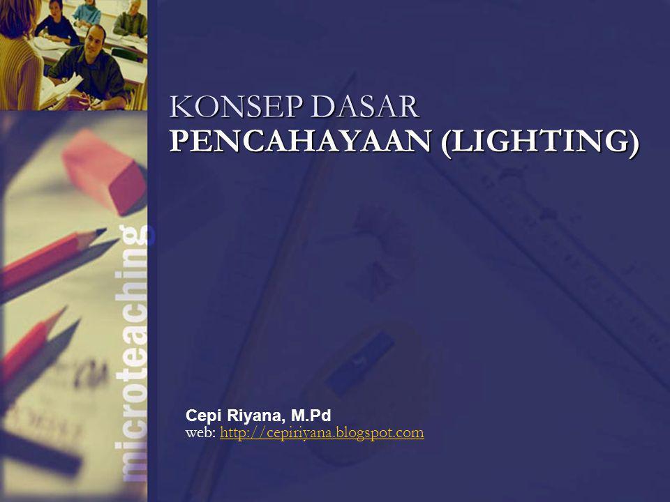KONSEP DASAR PENCAHAYAAN (LIGHTING) Cepi Riyana, M.Pd web: http://cepiriyana.blogspot.comhttp://cepiriyana.blogspot.com
