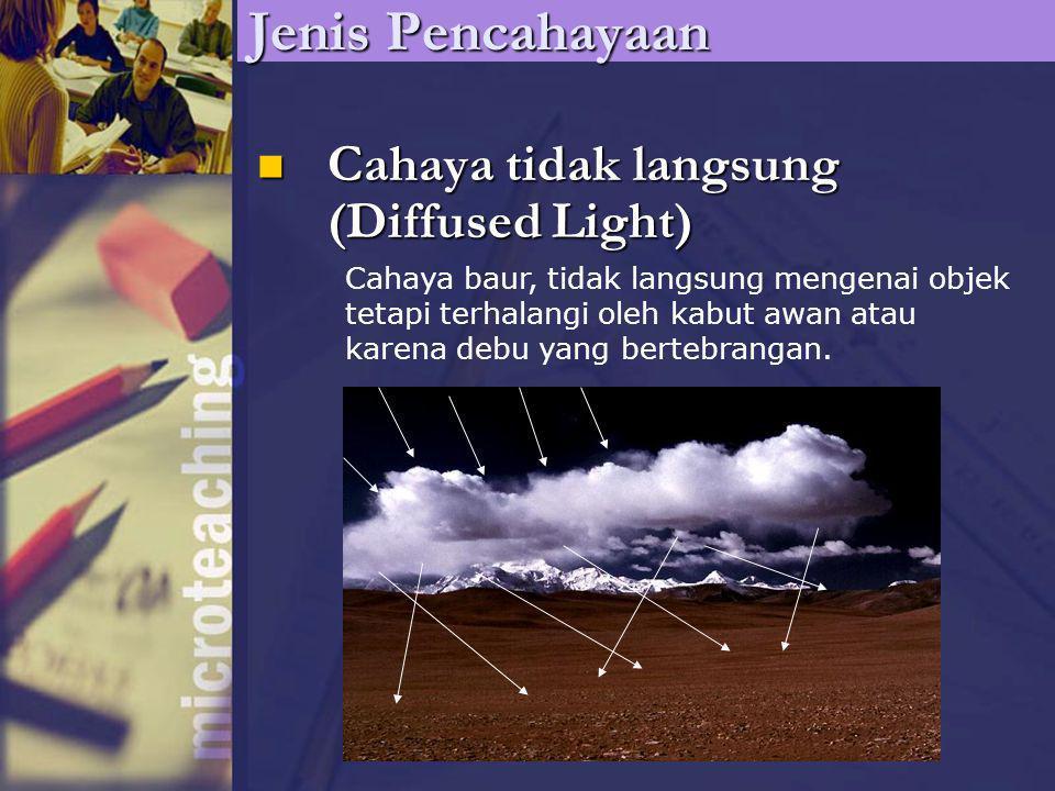 Cahaya tidak langsung (Diffused Light) Cahaya tidak langsung (Diffused Light) Jenis Pencahayaan Cahaya baur, tidak langsung mengenai objek tetapi terhalangi oleh kabut awan atau karena debu yang bertebrangan.