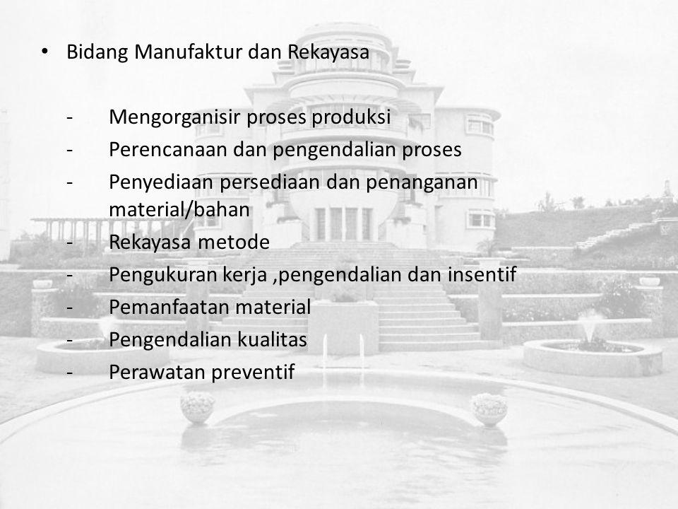 Bidang Manufaktur dan Rekayasa -Mengorganisir proses produksi -Perencanaan dan pengendalian proses -Penyediaan persediaan dan penanganan material/bahan -Rekayasa metode -Pengukuran kerja,pengendalian dan insentif -Pemanfaatan material -Pengendalian kualitas -Perawatan preventif