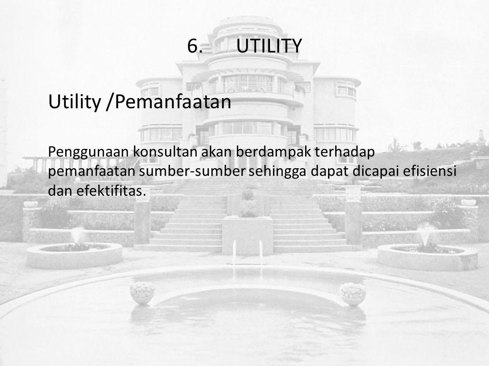6.UTILITY Utility /Pemanfaatan Penggunaan konsultan akan berdampak terhadap pemanfaatan sumber-sumber sehingga dapat dicapai efisiensi dan efektifitas.