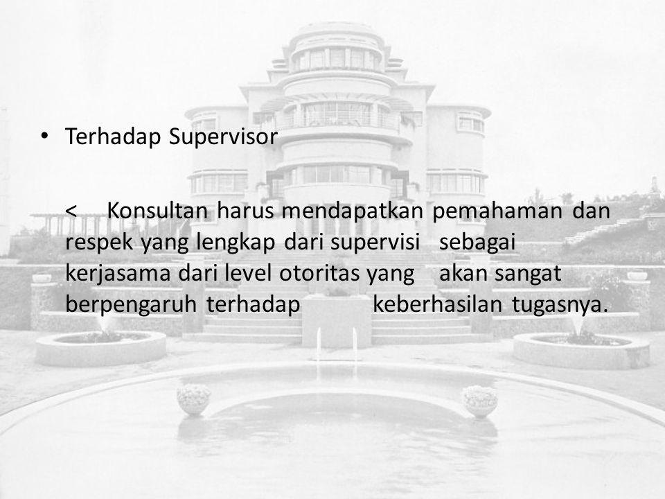 Terhadap Supervisor <Konsultan harus mendapatkan pemahaman dan respek yang lengkap dari supervisi sebagai kerjasama dari level otoritas yang akan sangat berpengaruh terhadap keberhasilan tugasnya.
