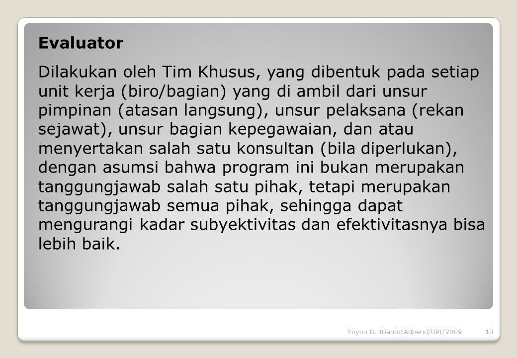 Evaluator Dilakukan oleh Tim Khusus, yang dibentuk pada setiap unit kerja (biro/bagian) yang di ambil dari unsur pimpinan (atasan langsung), unsur pel
