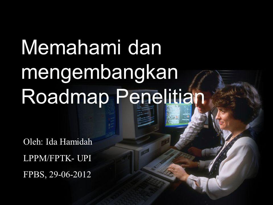 Memahami dan mengembangkan Roadmap Penelitian Oleh: Ida Hamidah LPPM/FPTK- UPI FPBS, 29-06-2012