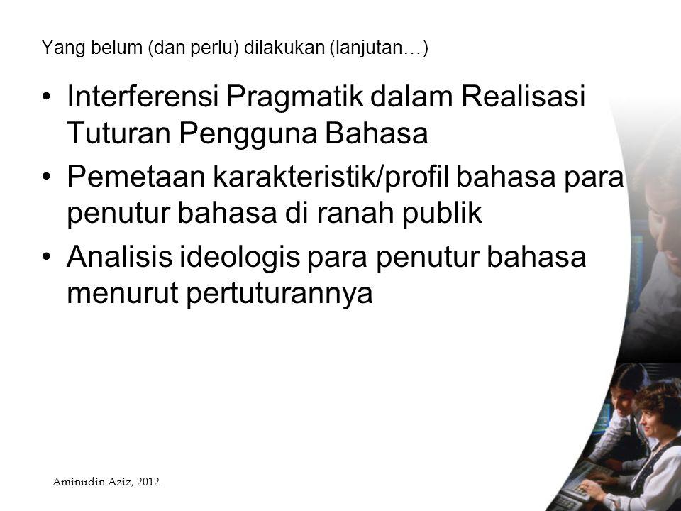 Yang belum (dan perlu) dilakukan (lanjutan…) Interferensi Pragmatik dalam Realisasi Tuturan Pengguna Bahasa Pemetaan karakteristik/profil bahasa para penutur bahasa di ranah publik Analisis ideologis para penutur bahasa menurut pertuturannya Aminudin Aziz, 2012