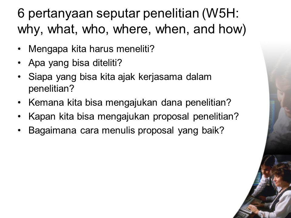 6 pertanyaan seputar penelitian (W5H: why, what, who, where, when, and how) Mengapa kita harus meneliti.