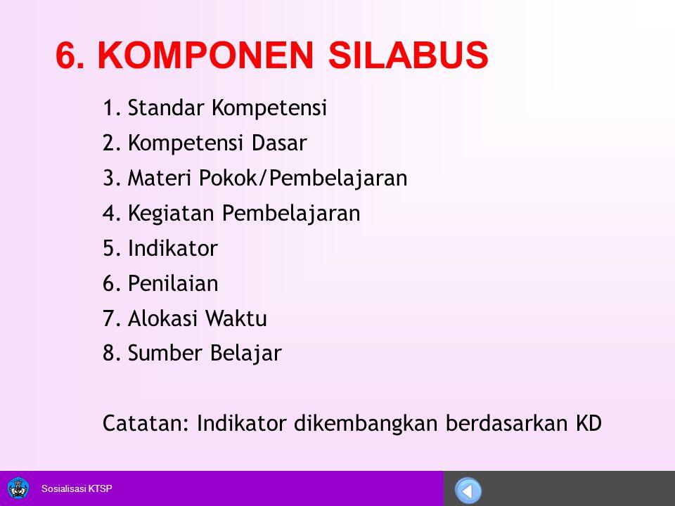Sosialisasi KTSP 6. KOMPONEN SILABUS 1.Standar Kompetensi 2.Kompetensi Dasar 3.Materi Pokok/Pembelajaran 4.Kegiatan Pembelajaran 5.Indikator 6.Penilai