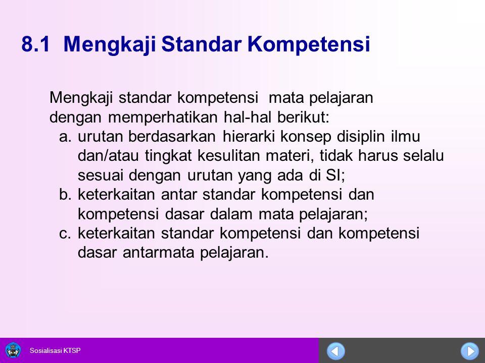 Sosialisasi KTSP 8.1 Mengkaji Standar Kompetensi Mengkaji standar kompetensi mata pelajaran dengan memperhatikan hal-hal berikut: a.urutan berdasarkan
