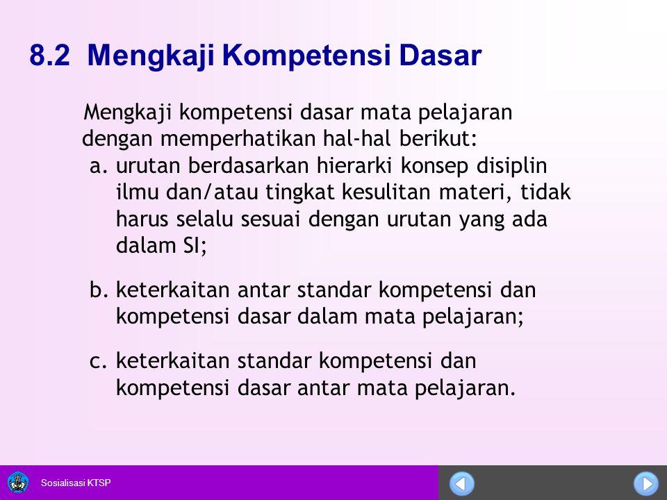 Sosialisasi KTSP 8.2 Mengkaji Kompetensi Dasar Mengkaji kompetensi dasar mata pelajaran dengan memperhatikan hal-hal berikut: a.urutan berdasarkan hie