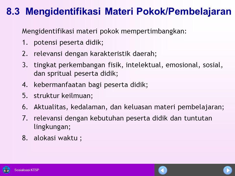Sosialisasi KTSP 8.3 Mengidentifikasi Materi Pokok/Pembelajaran Mengidentifikasi materi pokok mempertimbangkan: 1.potensi peserta didik; 2.relevansi d