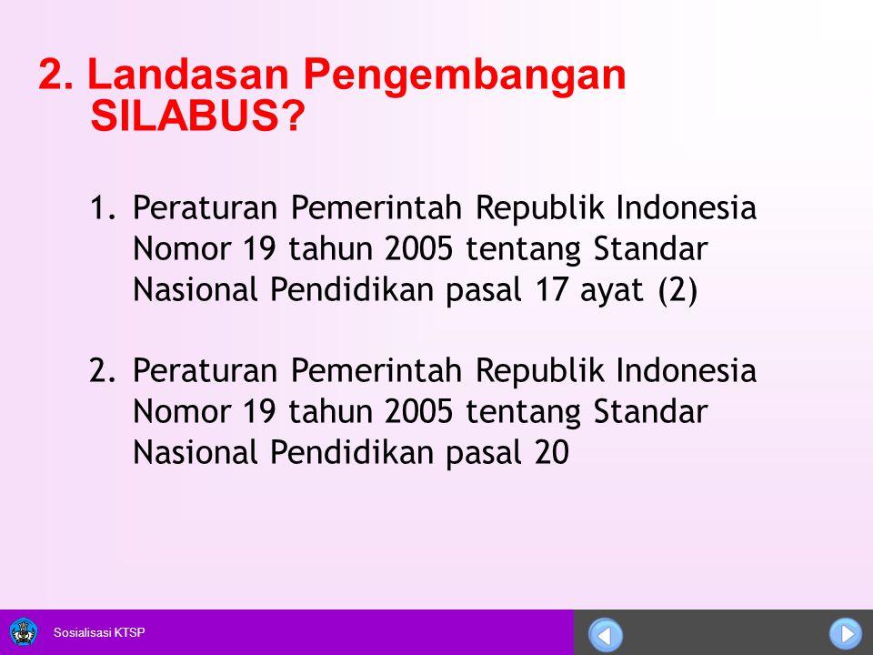 Sosialisasi KTSP 2. Landasan Pengembangan SILABUS? 1.Peraturan Pemerintah Republik Indonesia Nomor 19 tahun 2005 tentang Standar Nasional Pendidikan p