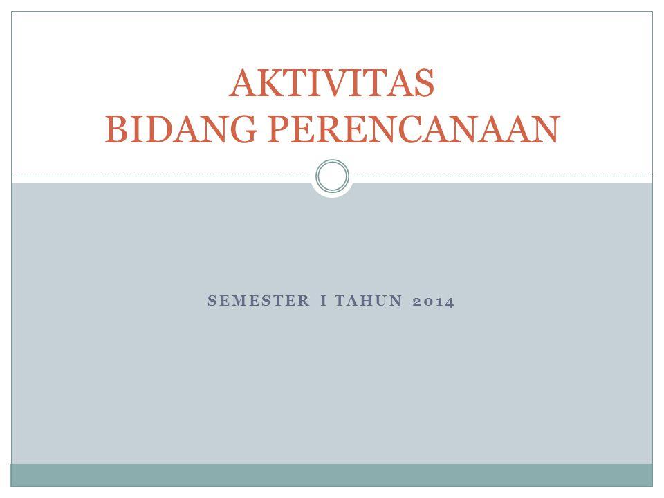 SEMESTER I TAHUN 2014 AKTIVITAS BIDANG PERENCANAAN