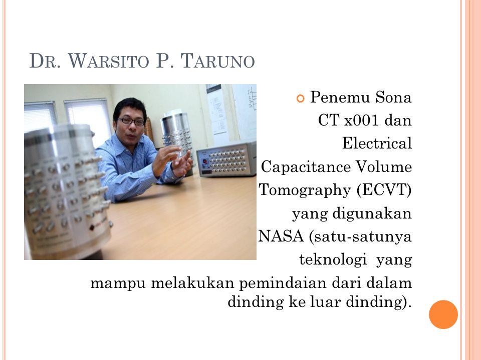 D R. W ARSITO P. T ARUNO Penemu Sona CT x001 dan Electrical Capacitance Volume Tomography (ECVT) yang digunakan oleh NASA (satu-satunya teknologi yang