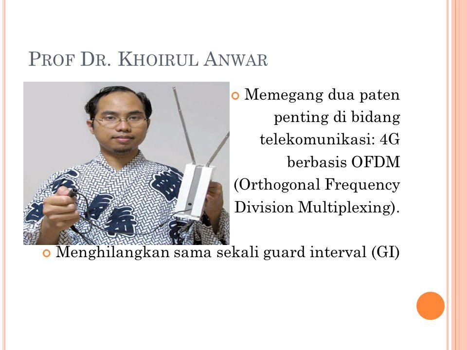 P ROF D R. K HOIRUL A NWAR Memegang dua paten penting di bidang telekomunikasi: 4G berbasis OFDM (Orthogonal Frequency Division Multiplexing). Menghil