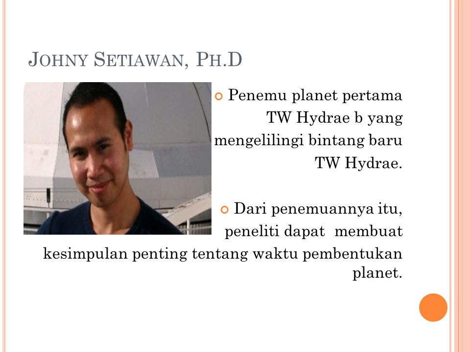 J OHNY S ETIAWAN, P H.D Penemu planet pertama TW Hydrae b yang mengelilingi bintang baru TW Hydrae.