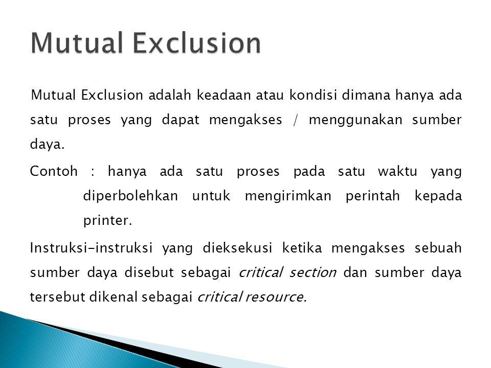 Mutual Exclusion adalah keadaan atau kondisi dimana hanya ada satu proses yang dapat mengakses / menggunakan sumber daya. Contoh : hanya ada satu pros