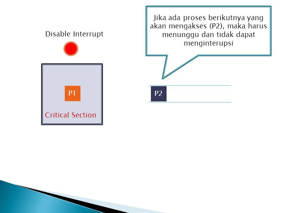 Critical Section P1 P2 Jika ada proses berikutnya yang akan mengakses (P2), maka harus menunggu dan tidak dapat menginterupsi Disable Interrupt
