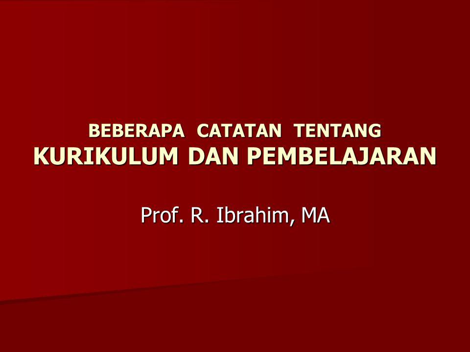 BEBERAPA CATATAN TENTANG KURIKULUM DAN PEMBELAJARAN Prof. R. Ibrahim, MA