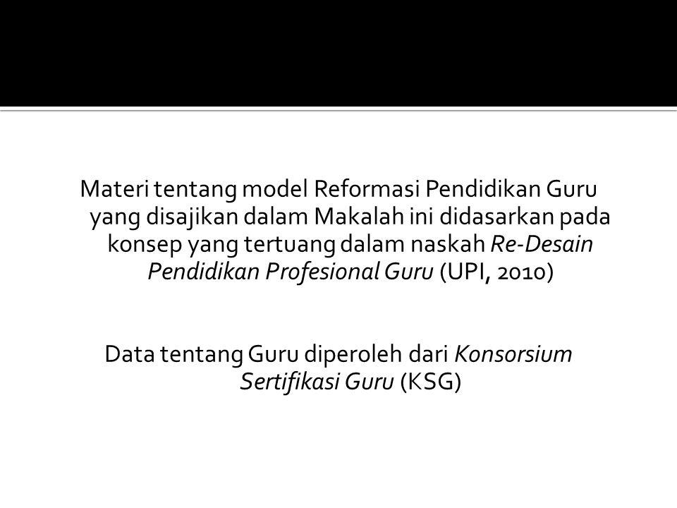 Materi tentang model Reformasi Pendidikan Guru yang disajikan dalam Makalah ini didasarkan pada konsep yang tertuang dalam naskah Re-Desain Pendidikan Profesional Guru (UPI, 2010) Data tentang Guru diperoleh dari Konsorsium Sertifikasi Guru (KSG)