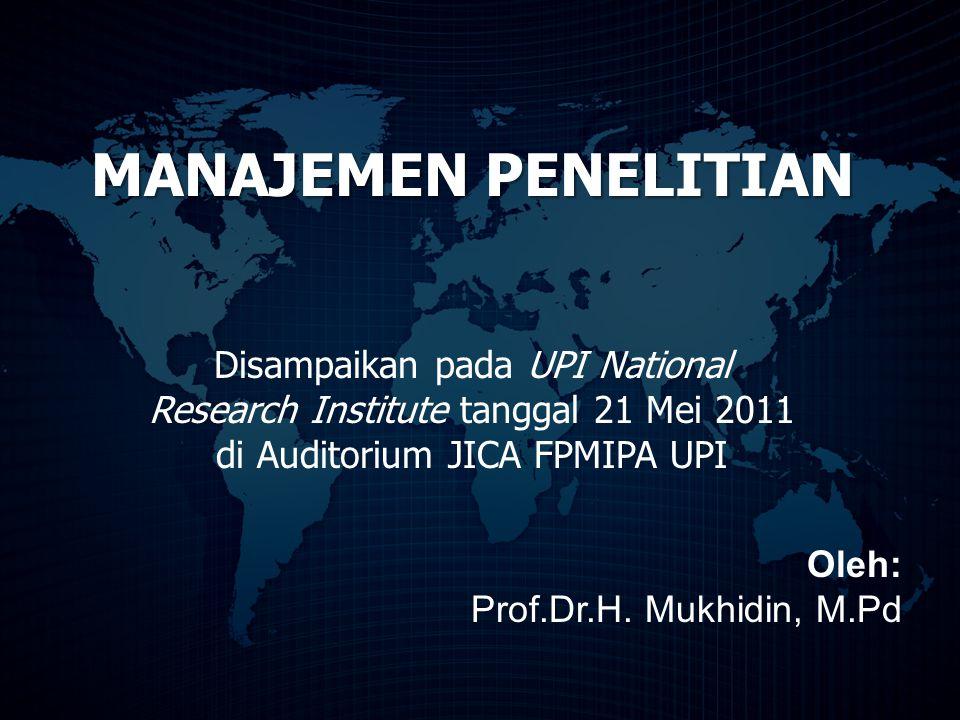 MANAJEMEN PENELITIAN Disampaikan pada UPI National Research Institute tanggal 21 Mei 2011 di Auditorium JICA FPMIPA UPI Oleh: Prof.Dr.H. Mukhidin, M.P