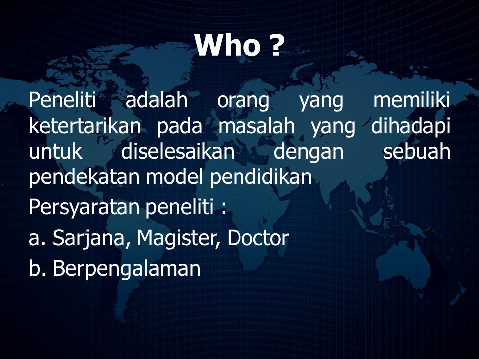 Who ? Peneliti adalah orang yang memiliki ketertarikan pada masalah yang dihadapi untuk diselesaikan dengan sebuah pendekatan model pendidikan Persyar