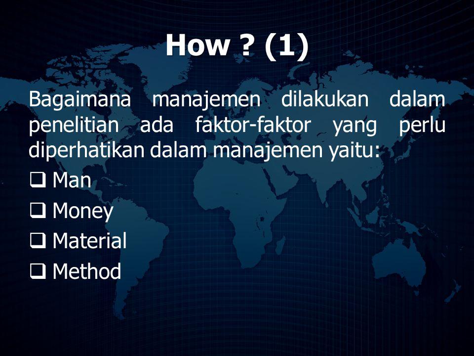 How ? (1) Bagaimana manajemen dilakukan dalam penelitian ada faktor-faktor yang perlu diperhatikan dalam manajemen yaitu:  Man  Money  Material  M
