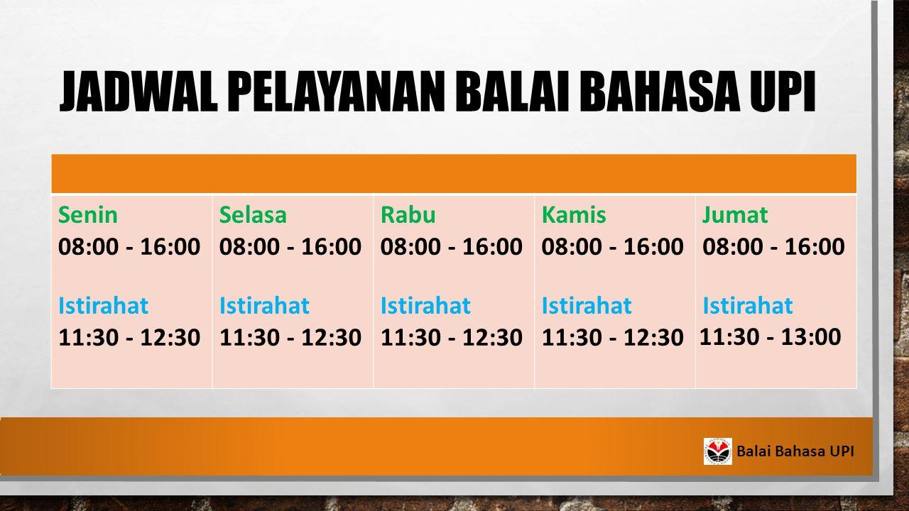 JADWAL PELAYANAN BALAI BAHASA UPI Senin 08:00 - 16:00 Istirahat 11:30 - 12:30 Selasa 08:00 - 16:00 Istirahat 11:30 - 12:30 Rabu 08:00 - 16:00 Istirahat 11:30 - 12:30 Kamis 08:00 - 16:00 Istirahat 11:30 - 12:30 Jumat 08:00 - 16:00 Istirahat 11:30 - 13:00 Balai Bahasa UPI
