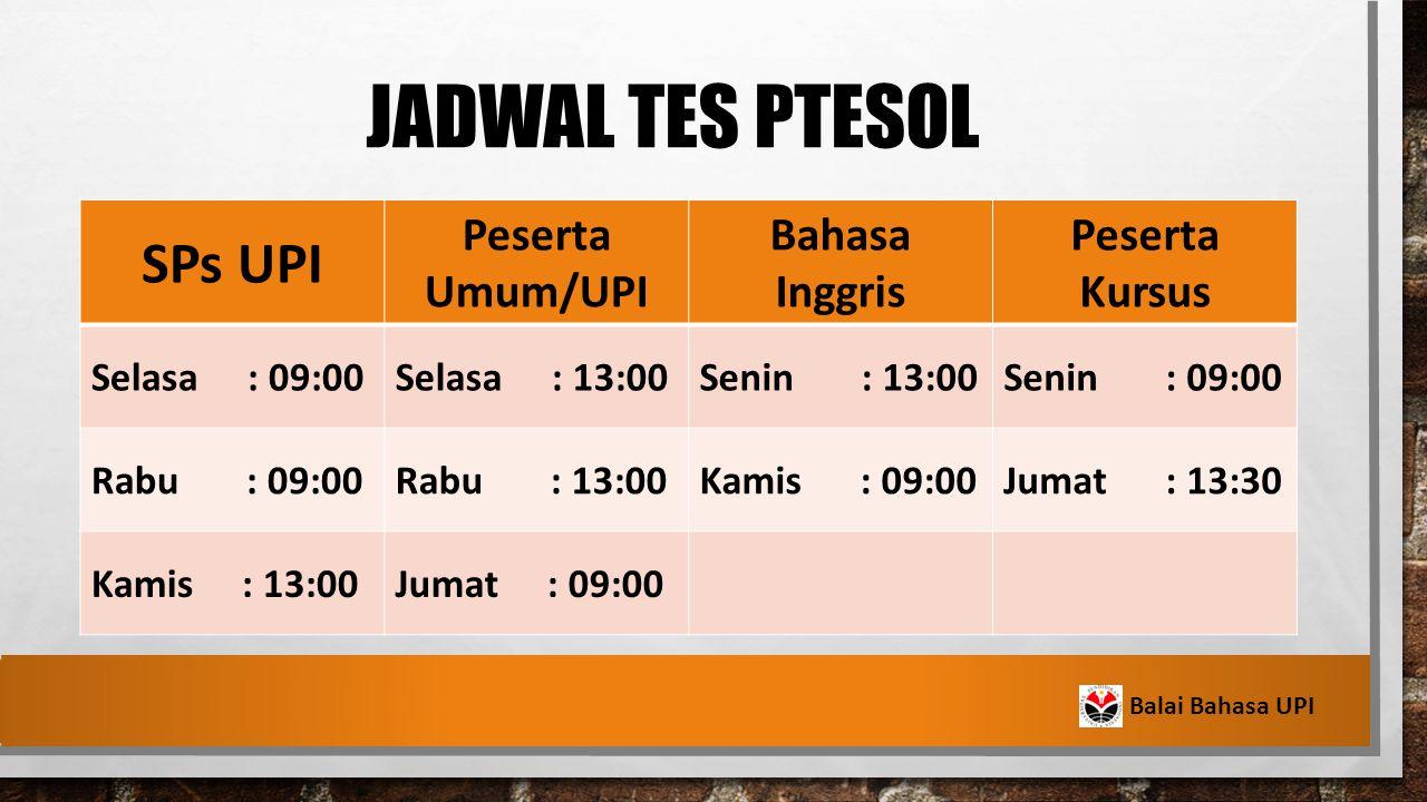 JADWAL TES PTESOL SPs UPI Peserta Umum/UPI Bahasa Inggris Peserta Kursus Selasa : 09:00Selasa : 13:00Senin : 13:00Senin : 09:00 Rabu : 09:00Rabu : 13:00Kamis : 09:00Jumat : 13:30 Kamis : 13:00Jumat : 09:00 Balai Bahasa UPI