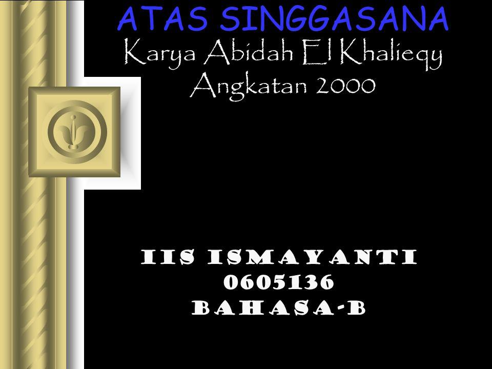 ATAS SINGGASANA Karya Abidah El Khalieqy Angkatan 2000 IIS ISMAYANTI 0605136 Bahasa-B