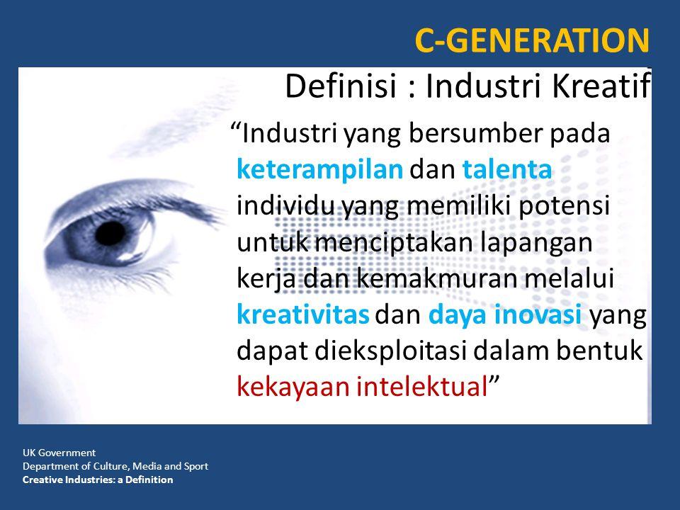 C-GENERATION Definisi : Industri Kreatif Industri yang bersumber pada keterampilan dan talenta individu yang memiliki potensi untuk menciptakan lapangan kerja dan kemakmuran melalui kreativitas dan daya inovasi yang dapat dieksploitasi dalam bentuk kekayaan intelektual UK Government Department of Culture, Media and Sport Creative Industries: a Definition