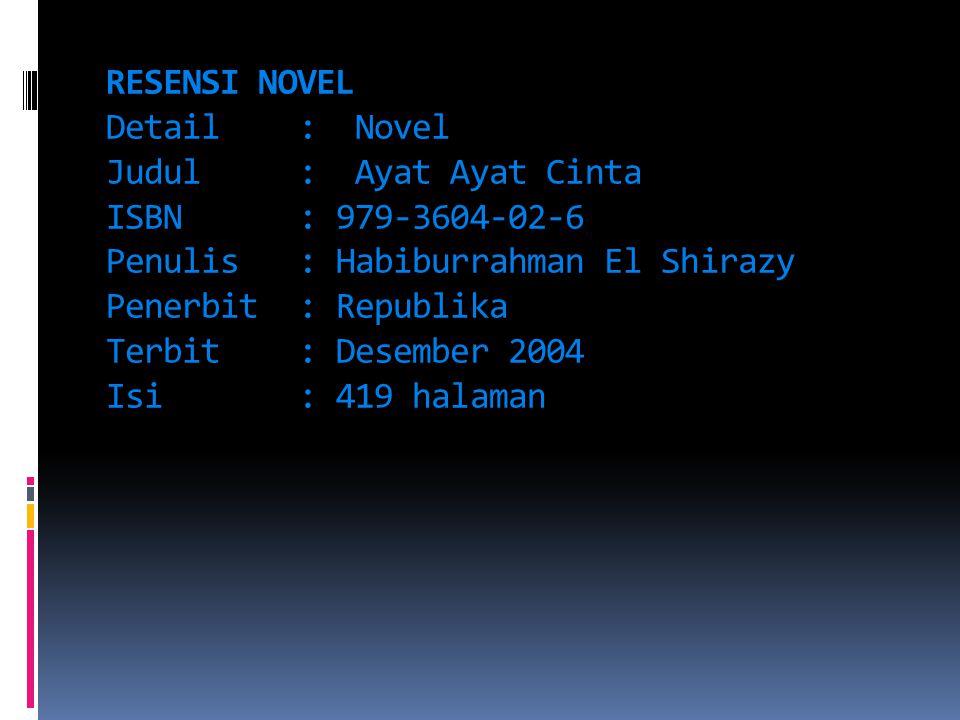 RESENSI NOVEL Detail: Novel Judul: Ayat Ayat Cinta ISBN: 979-3604-02-6 Penulis: Habiburrahman El Shirazy Penerbit: Republika Terbit: Desember 2004 Isi