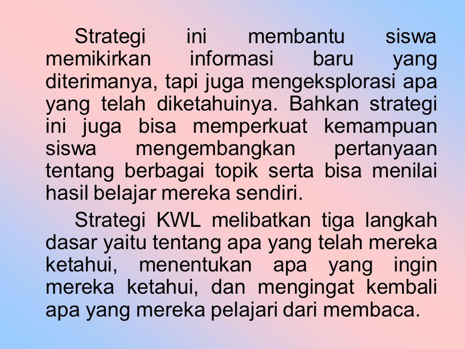 Strategi ini membantu siswa memikirkan informasi baru yang diterimanya, tapi juga mengeksplorasi apa yang telah diketahuinya. Bahkan strategi ini juga